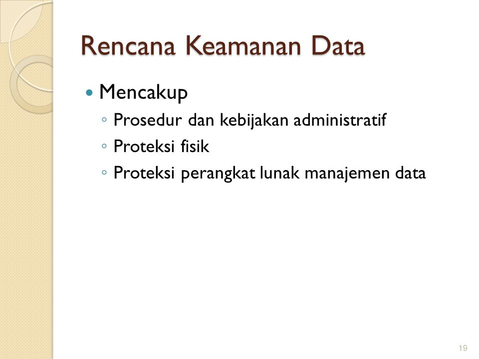 Rencana Keamanan Data Mencakup ◦ Prosedur dan kebijakan administratif ◦ Proteksi fisik ◦ Proteksi perangkat lunak manajemen data 19