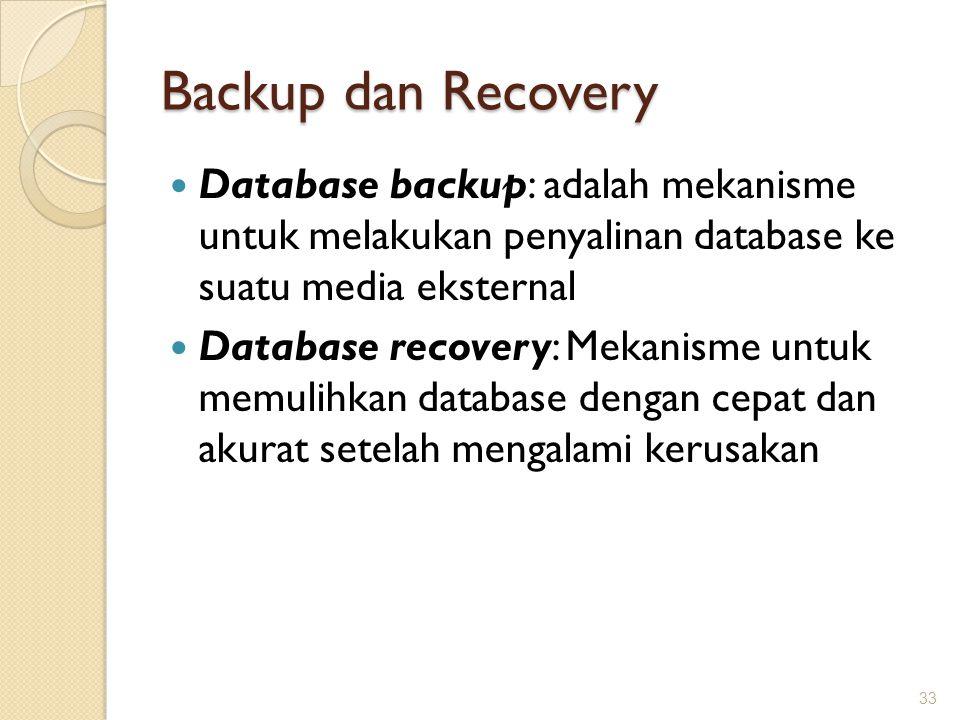 Backup dan Recovery Database backup: adalah mekanisme untuk melakukan penyalinan database ke suatu media eksternal Database recovery: Mekanisme untuk