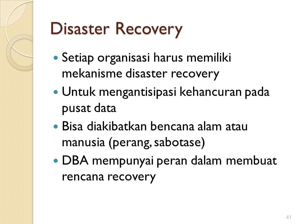 Disaster Recovery Setiap organisasi harus memiliki mekanisme disaster recovery Untuk mengantisipasi kehancuran pada pusat data Bisa diakibatkan bencan