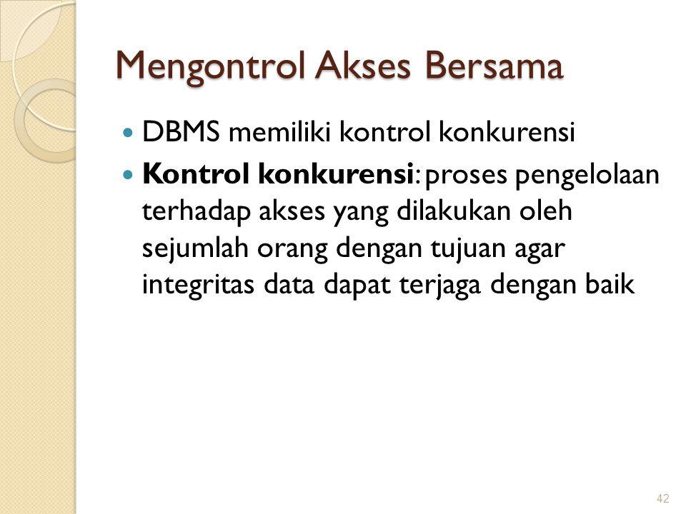 Mengontrol Akses Bersama DBMS memiliki kontrol konkurensi Kontrol konkurensi: proses pengelolaan terhadap akses yang dilakukan oleh sejumlah orang den