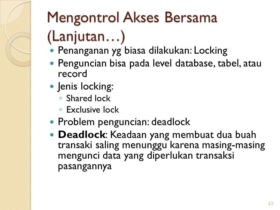 Mengontrol Akses Bersama (Lanjutan…) Penanganan yg biasa dilakukan: Locking Penguncian bisa pada level database, tabel, atau record Jenis locking: ◦ S