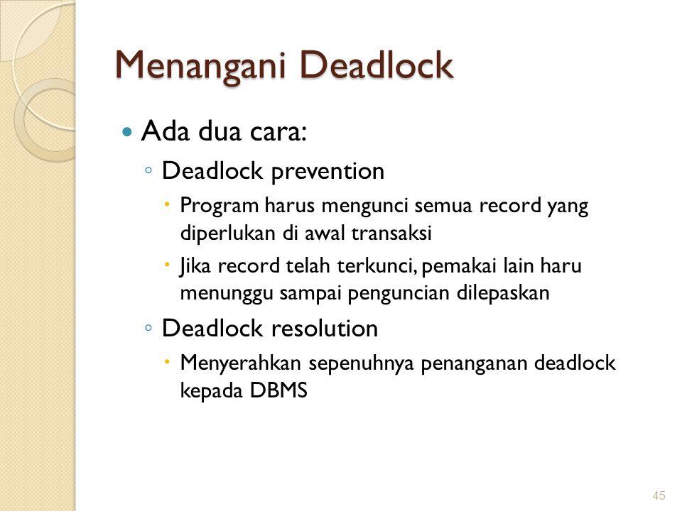 Menangani Deadlock Ada dua cara: ◦ Deadlock prevention  Program harus mengunci semua record yang diperlukan di awal transaksi  Jika record telah ter