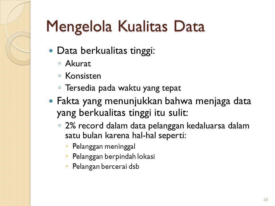 Mengelola Kualitas Data Data berkualitas tinggi: ◦ Akurat ◦ Konsisten ◦ Tersedia pada waktu yang tepat Fakta yang menunjukkan bahwa menjaga data yang