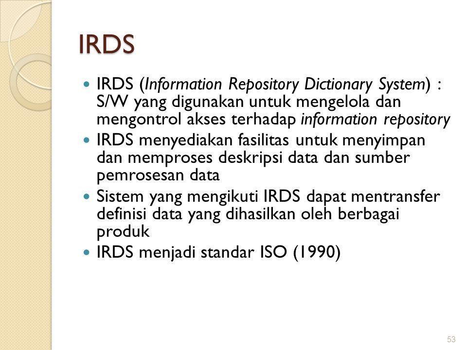 IRDS IRDS (Information Repository Dictionary System) : S/W yang digunakan untuk mengelola dan mengontrol akses terhadap information repository IRDS me