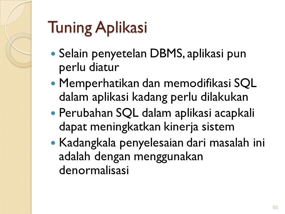 Tuning Aplikasi Selain penyetelan DBMS, aplikasi pun perlu diatur Memperhatikan dan memodifikasi SQL dalam aplikasi kadang perlu dilakukan Perubahan S