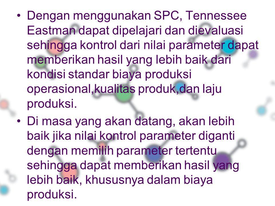 Dengan menggunakan SPC, Tennessee Eastman dapat dipelajari dan dievaluasi sehingga kontrol dari nilai parameter dapat memberikan hasil yang lebih baik