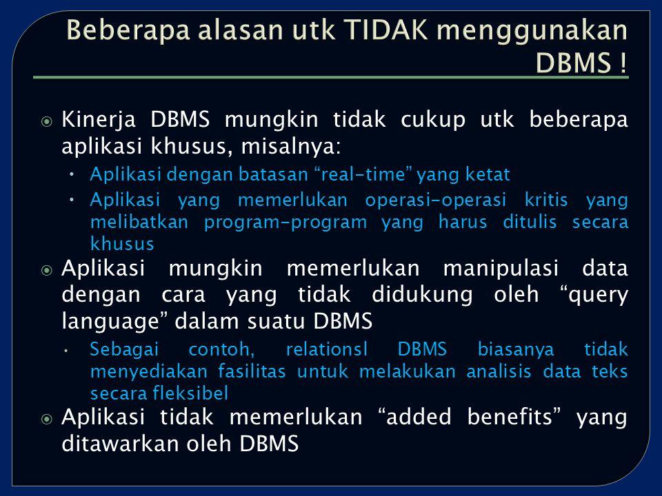  Kinerja DBMS mungkin tidak cukup utk beberapa aplikasi khusus, misalnya:  Aplikasi dengan batasan real-time yang ketat  Aplikasi yang memerlukan operasi-operasi kritis yang melibatkan program-program yang harus ditulis secara khusus  Aplikasi mungkin memerlukan manipulasi data dengan cara yang tidak didukung oleh query language dalam suatu DBMS Sebagai contoh, relationsl DBMS biasanya tidak menyediakan fasilitas untuk melakukan analisis data teks secara fleksibel  Aplikasi tidak memerlukan added benefits yang ditawarkan oleh DBMS