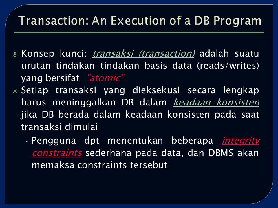  Konsep kunci: transaksi (transaction) adalah suatu urutan tindakan-tindakan basis data (reads/writes) yang bersifat atomic  Setiap transaksi yang dieksekusi secara lengkap harus meninggalkan DB dalam keadaan konsisten jika DB berada dalam keadaan konsisten pada saat transaksi dimulai Pengguna dpt menentukan beberapa integrity constraints sederhana pada data, dan DBMS akan memaksa constraints tersebut