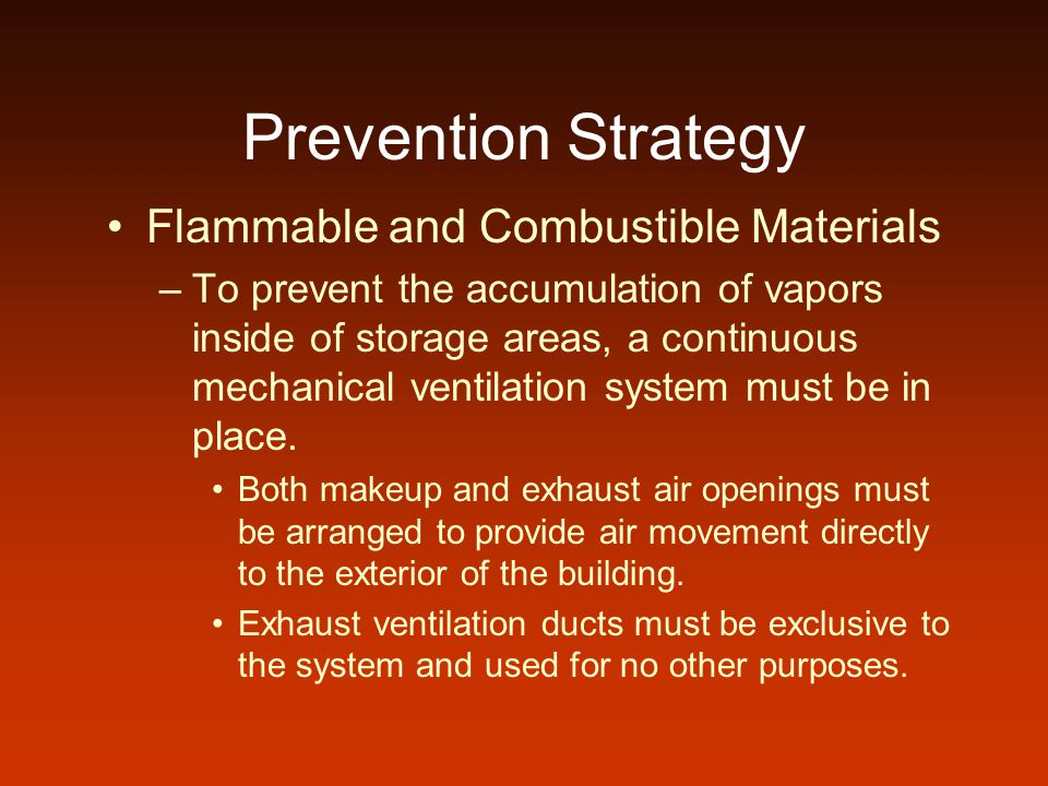 Prevention Strategy Flammable and Combustible Materials –To prevent the accumulation of vapors inside of storage areas, a continuous mechanical ventil