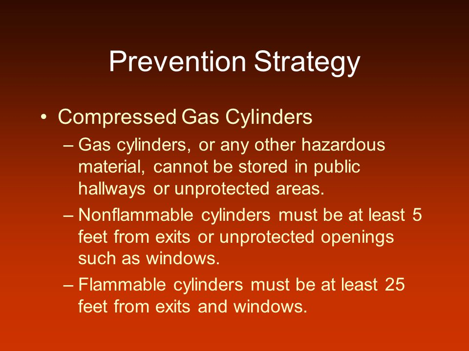Prevention Strategy Compressed Gas Cylinders –Gas cylinders, or any other hazardous material, cannot be stored in public hallways or unprotected areas
