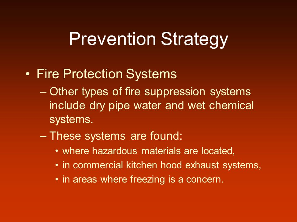 Prevention Strategy Fire Protection Systems –Other types of fire suppression systems include dry pipe water and wet chemical systems. –These systems a