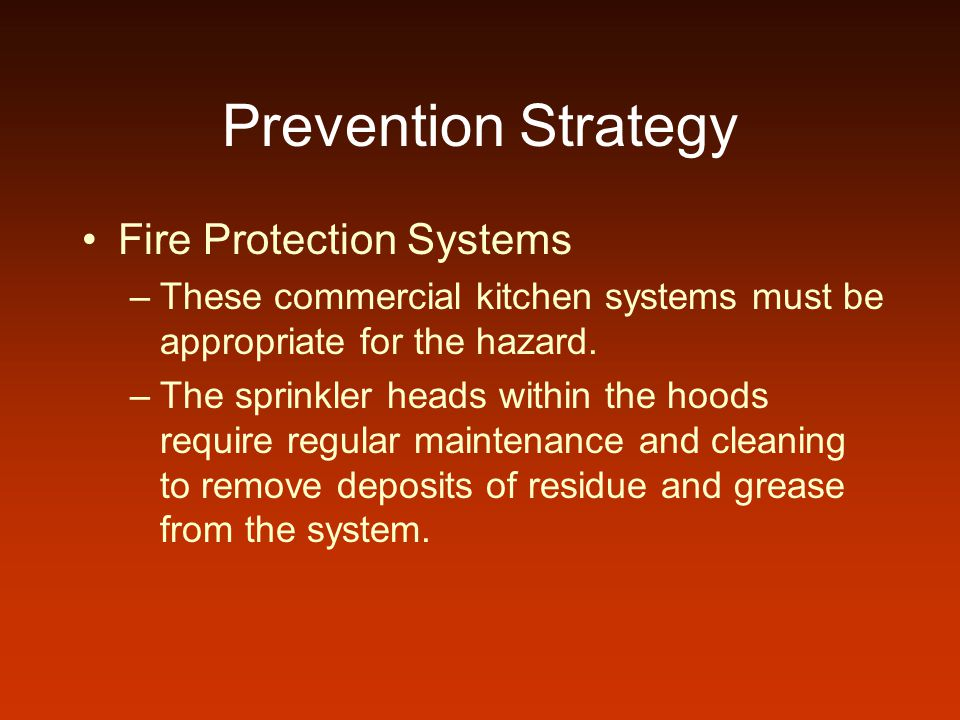Prevention Strategy Fire Protection Systems –These commercial kitchen systems must be appropriate for the hazard. –The sprinkler heads within the hood