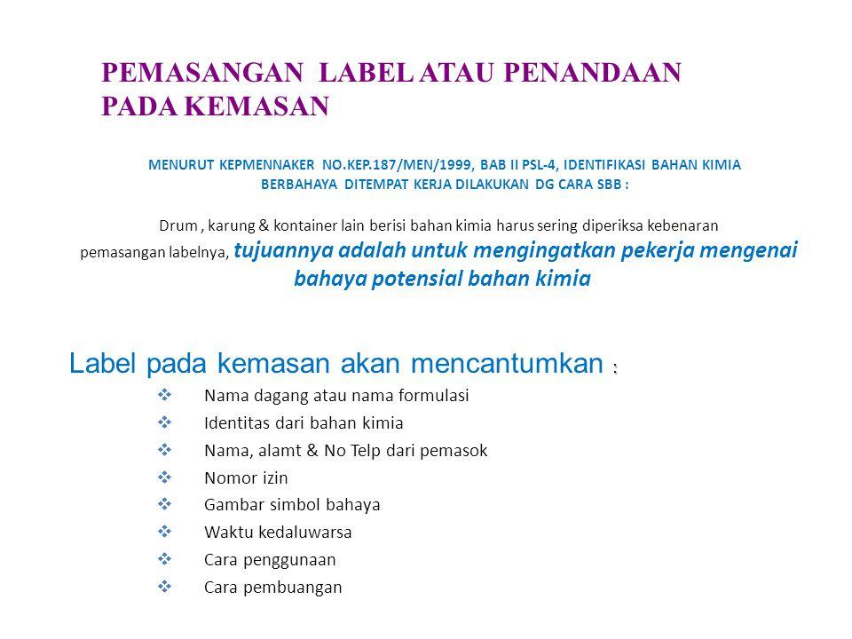 MENURUT KEPMENNAKER NO.KEP.187/MEN/1999, BAB II PSL-4, IDENTIFIKASI BAHAN KIMIA BERBAHAYA DITEMPAT KERJA DILAKUKAN DG CARA SBB : Drum, karung & kontainer lain berisi bahan kimia harus sering diperiksa kebenaran pemasangan labelnya, tujuannya adalah untuk mengingatkan pekerja mengenai bahaya potensial bahan kimia : Label pada kemasan akan mencantumkan :  Nama dagang atau nama formulasi  Identitas dari bahan kimia  Nama, alamt & No Telp dari pemasok  Nomor izin  Gambar simbol bahaya  Waktu kedaluwarsa  Cara penggunaan  Cara pembuangan PEMASANGAN LABEL ATAU PENANDAAN PADA KEMASAN