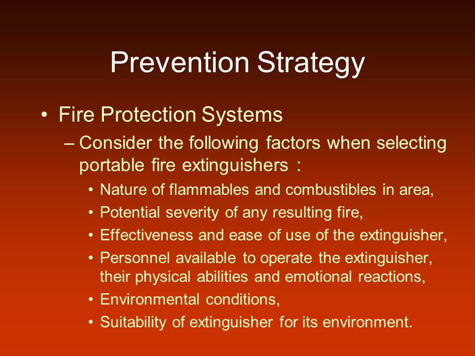 Prevention Strategy Fire Protection Systems –Consider the following factors when selecting portable fire extinguishers : Nature of flammables and comb
