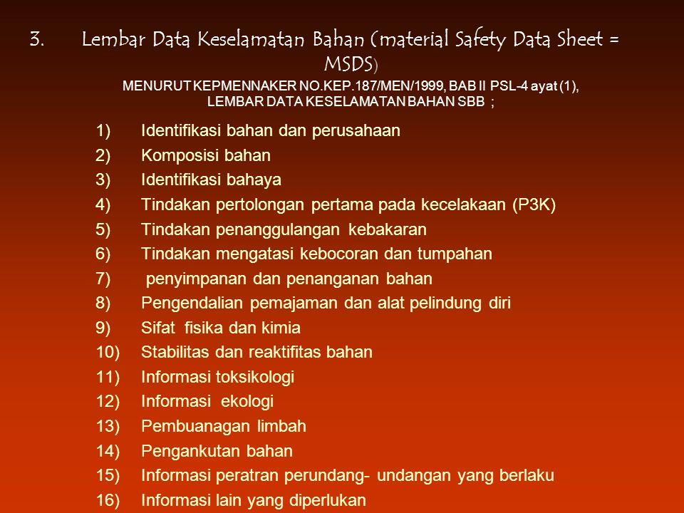 3.Lembar Data Keselamatan Bahan (material Safety Data Sheet = MSDS ) MENURUT KEPMENNAKER NO.KEP.187/MEN/1999, BAB II PSL-4 ayat (1), LEMBAR DATA KESELAMATAN BAHAN SBB ; 1)Identifikasi bahan dan perusahaan 2)Komposisi bahan 3)Identifikasi bahaya 4)Tindakan pertolongan pertama pada kecelakaan (P3K) 5)Tindakan penanggulangan kebakaran 6)Tindakan mengatasi kebocoran dan tumpahan 7) penyimpanan dan penanganan bahan 8)Pengendalian pemajaman dan alat pelindung diri 9)Sifat fisika dan kimia 10)Stabilitas dan reaktifitas bahan 11)Informasi toksikologi 12)Informasi ekologi 13)Pembuanagan limbah 14)Pengankutan bahan 15)Informasi peratran perundang- undangan yang berlaku 16)Informasi lain yang diperlukan