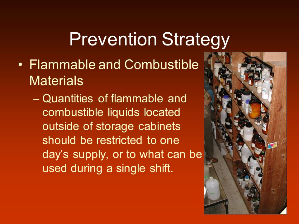 Prevention Strategy Flammable and Combustible Materials –Some flammable liquids, such as xylene, toluene, benzene, and gasoline have a tendency to accumulate a static electric charge, which can release a spark that ignites the liquid.