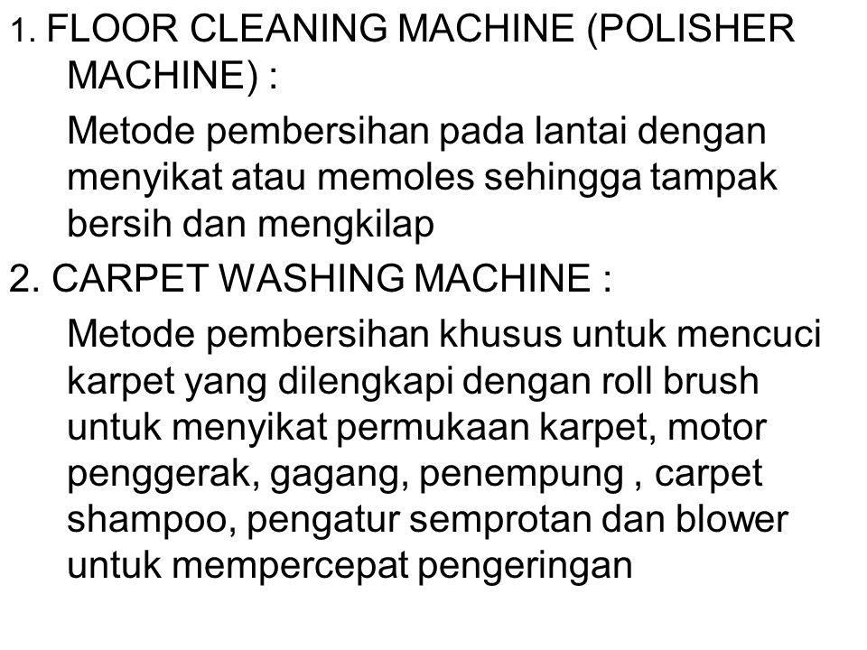 METODE MESIN Metode pembersihan dengan bantuan mesin dalam prosesnya. 1.FLOOR CLEANING MACHINE (POLISHER MACHINE) 2.CARPET WASHING MACHINE 3.VACUUM CL