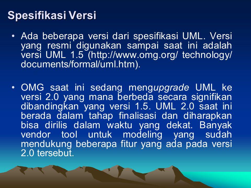 Spesifikasi Versi Ada beberapa versi dari spesifikasi UML. Versi yang resmi digunakan sampai saat ini adalah versi UML 1.5 (http://www.omg.org/ techno