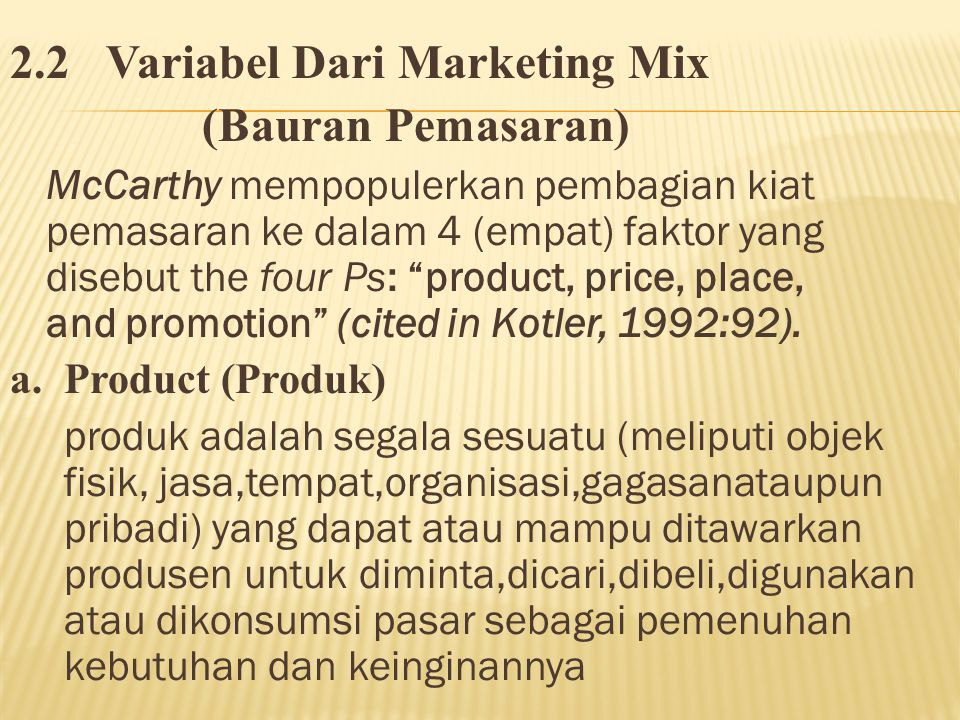 2.2Variabel Dari Marketing Mix (Bauran Pemasaran) McCarthy mempopulerkan pembagian kiat pemasaran ke dalam 4 (empat) faktor yang disebut the four Ps: product, price, place, and promotion (cited in Kotler, 1992:92).