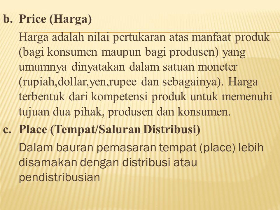 b.Price (Harga) Harga adalah nilai pertukaran atas manfaat produk (bagi konsumen maupun bagi produsen) yang umumnya dinyatakan dalam satuan moneter (r