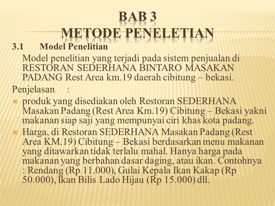 3.1 Model Penelitian Model penelitian yang terjadi pada sistem penjualan di RESTORAN SEDERHANA BINTARO MASAKAN PADANG Rest Area km.19 daerah cibitung – bekasi.