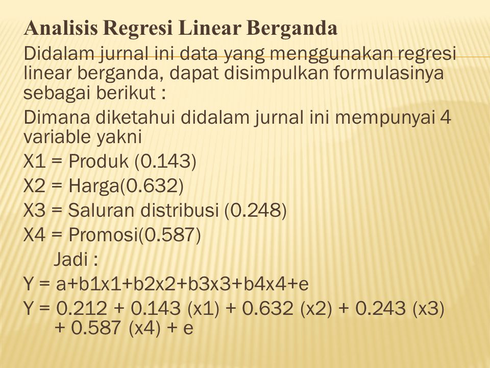 Analisis Regresi Linear Berganda Didalam jurnal ini data yang menggunakan regresi linear berganda, dapat disimpulkan formulasinya sebagai berikut : Dimana diketahui didalam jurnal ini mempunyai 4 variable yakni X1 = Produk (0.143) X2 = Harga(0.632) X3 = Saluran distribusi (0.248) X4 = Promosi(0.587) Jadi : Y = a+b1x1+b2x2+b3x3+b4x4+e Y = 0.212 + 0.143 (x1) + 0.632 (x2) + 0.243 (x3) + 0.587 (x4) + e