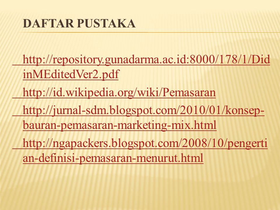 DAFTAR PUSTAKA http://repository.gunadarma.ac.id:8000/178/1/Did inMEditedVer2.pdf http://id.wikipedia.org/wiki/Pemasaran http://jurnal-sdm.blogspot.com/2010/01/konsep- bauran-pemasaran-marketing-mix.html http://ngapackers.blogspot.com/2008/10/pengerti an-definisi-pemasaran-menurut.html