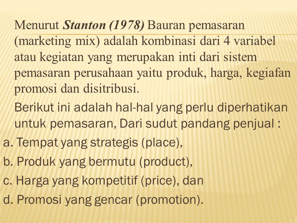 Menurut Stanton (1978) Bauran pemasaran (marketing mix) adalah kombinasi dari 4 variabel atau kegiatan yang merupakan inti dari sistem pemasaran perusahaan yaitu produk, harga, kegiafan promosi dan disitribusi.