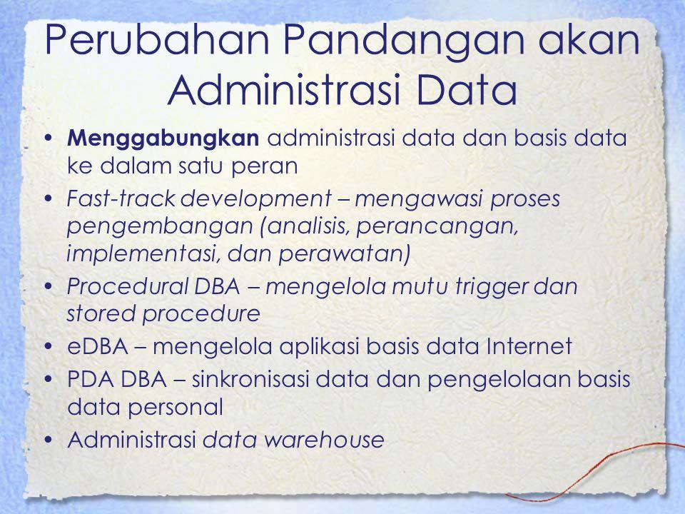 Perubahan Pandangan akan Administrasi Data Menggabungkan administrasi data dan basis data ke dalam satu peran Fast-track development – mengawasi proses pengembangan (analisis, perancangan, implementasi, dan perawatan) Procedural DBA – mengelola mutu trigger dan stored procedure eDBA – mengelola aplikasi basis data Internet PDA DBA – sinkronisasi data dan pengelolaan basis data personal Administrasi data warehouse