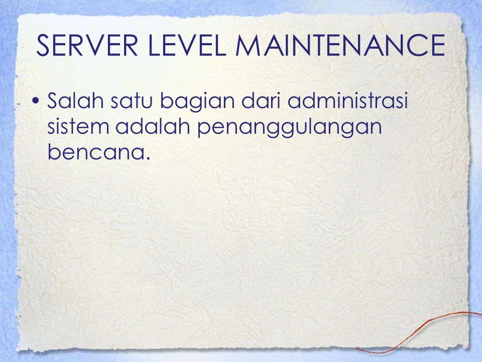 SERVER LEVEL MAINTENANCE Salah satu bagian dari administrasi sistem adalah penanggulangan bencana.