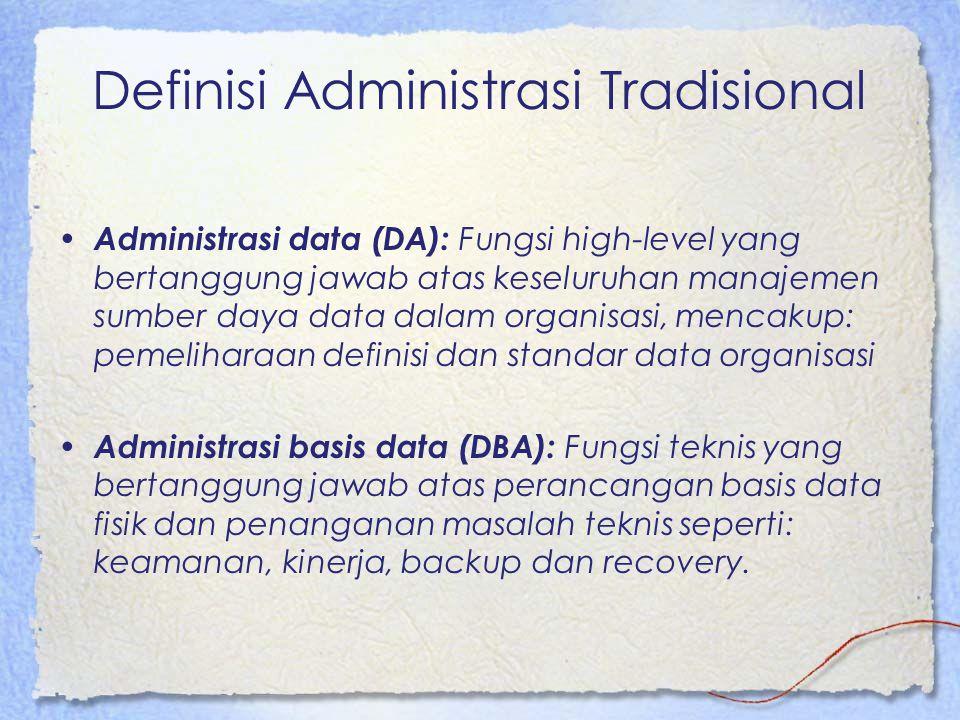 Definisi Administrasi Tradisional Administrasi data (DA): Fungsi high-level yang bertanggung jawab atas keseluruhan manajemen sumber daya data dalam organisasi, mencakup: pemeliharaan definisi dan standar data organisasi Administrasi basis data (DBA): Fungsi teknis yang bertanggung jawab atas perancangan basis data fisik dan penanganan masalah teknis seperti: keamanan, kinerja, backup dan recovery.