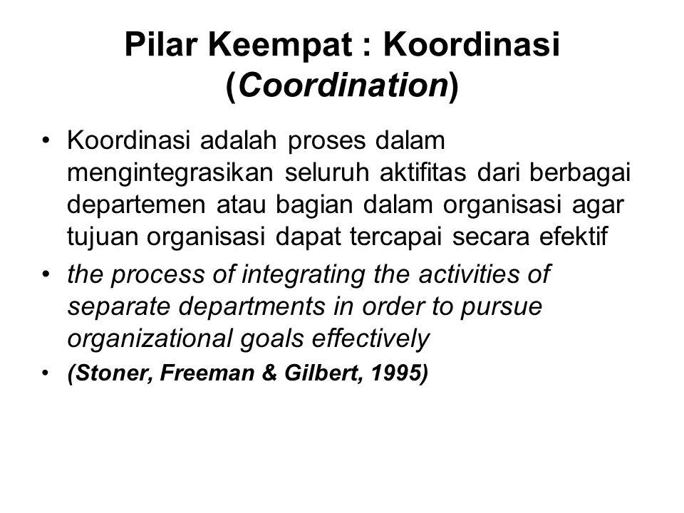 Pilar Keempat : Koordinasi (Coordination) Koordinasi adalah proses dalam mengintegrasikan seluruh aktifitas dari berbagai departemen atau bagian dalam