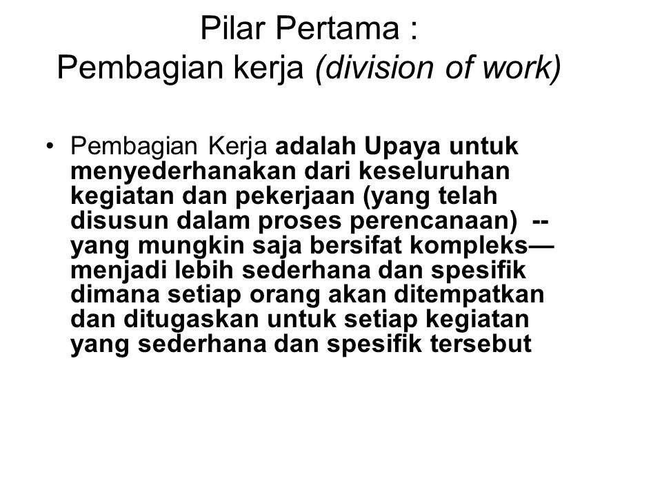 Pilar Pertama : Pembagian kerja (division of work) Pembagian Kerja adalah Upaya untuk menyederhanakan dari keseluruhan kegiatan dan pekerjaan (yang te