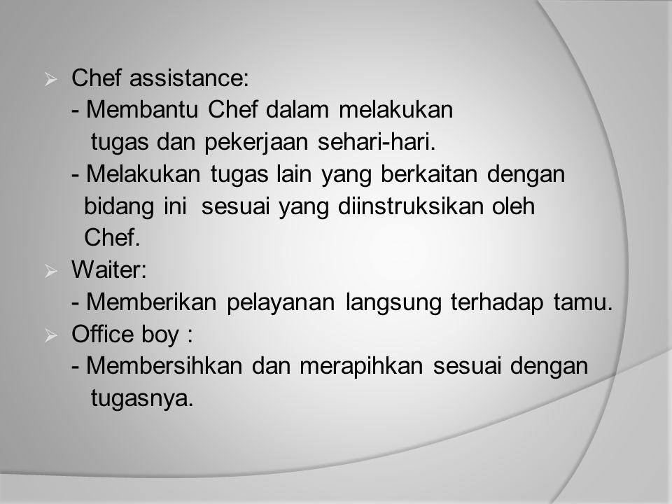  Chef assistance: - Membantu Chef dalam melakukan tugas dan pekerjaan sehari-hari. - Melakukan tugas lain yang berkaitan dengan bidang ini sesuai yan