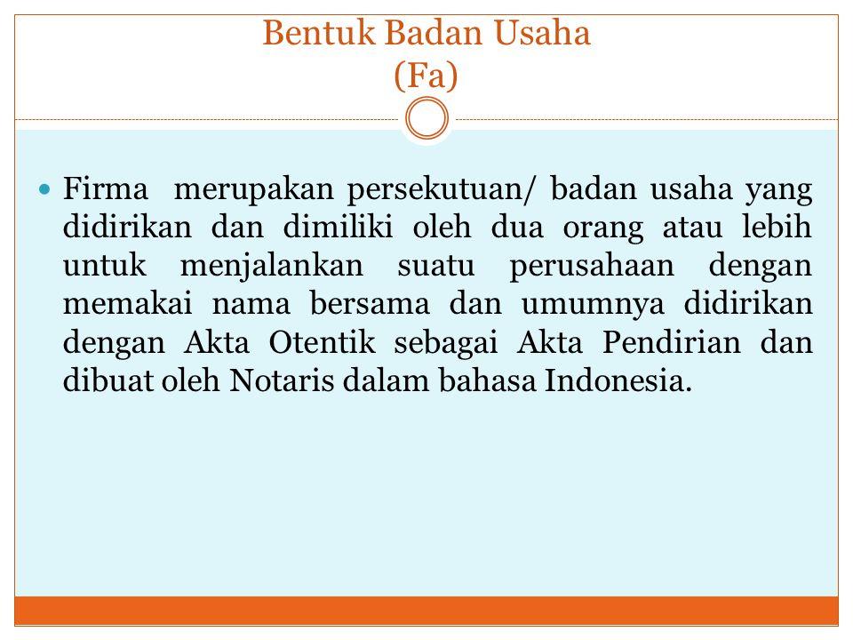 Bentuk Badan Usaha (Fa) Firma merupakan persekutuan/ badan usaha yang didirikan dan dimiliki oleh dua orang atau lebih untuk menjalankan suatu perusahaan dengan memakai nama bersama dan umumnya didirikan dengan Akta Otentik sebagai Akta Pendirian dan dibuat oleh Notaris dalam bahasa Indonesia.