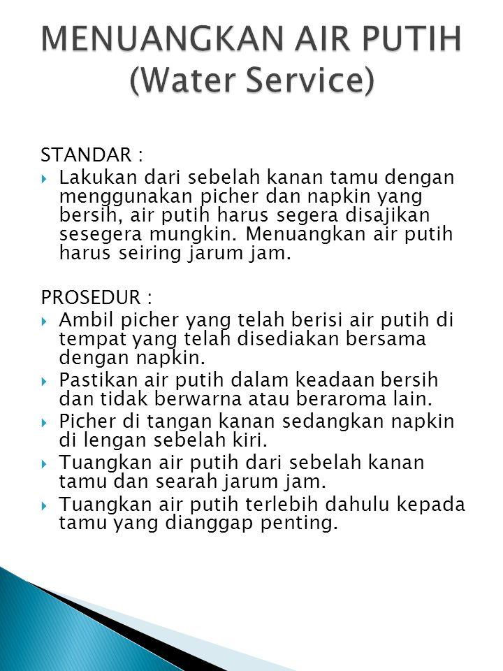STANDAR :  Lakukan dari sebelah kanan tamu dengan menggunakan picher dan napkin yang bersih, air putih harus segera disajikan sesegera mungkin.