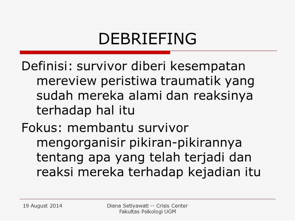 19 August 2014Diana Setiyawati -- Crisis Center Fakultas Psikologi UGM DEBRIEFING (TUJUAN)  Membantu mengorganisir pemikiran  Screening untuk melihat siapa yang memerlukan pendampingan lebih lanjut  Menyebarkan informasi referal dan hal-hal yang mendidik lainnya  Menurunkan perasaan merasa berbeda dalam menanggapi bencana