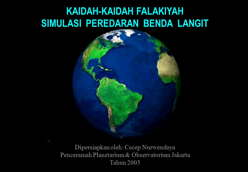 KAIDAH-KAIDAH FALAKIYAH SIMULASI PEREDARAN BENDA LANGIT Dipersiapkan oleh: Cecep Nurwendaya Penceramah Planetarium & Observatorium Jakarta Tahun 2003