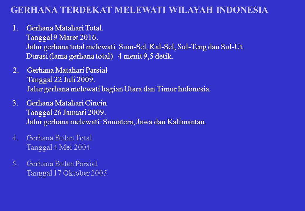 GERHANA TERDEKAT MELEWATI WILAYAH INDONESIA 1.Gerhana Matahari Total. Tanggal 9 Maret 2016. Jalur gerhana total melewati: Sum-Sel, Kal-Sel, Sul-Teng d