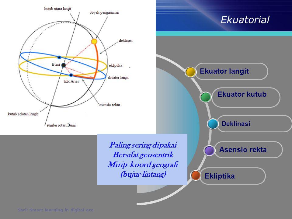 Ekuatorial Seri: Smart learning in digital era Ekuator Ekuator langit : perpotongan perpanjangan ekuator bumi dengan bola langit Ekuator Kutub : perpanjangan poros rotasi bumi yang melewati bola langit Sudut Asensio rekta (  RA): diukur di ekuator dan menuju kearah timur (Aries ke Vermal ekuinok) dalam satuan jam Deklinasi (δ ): diukur dr ekuator menuju ke kutub (+ di kutub utara, - di kutub selatan) dalam satuan derajat Ekliptika Jalur/ lintasan yang dipakai obyek saat mengelilingi pusat koordinat (berbentuk elip)