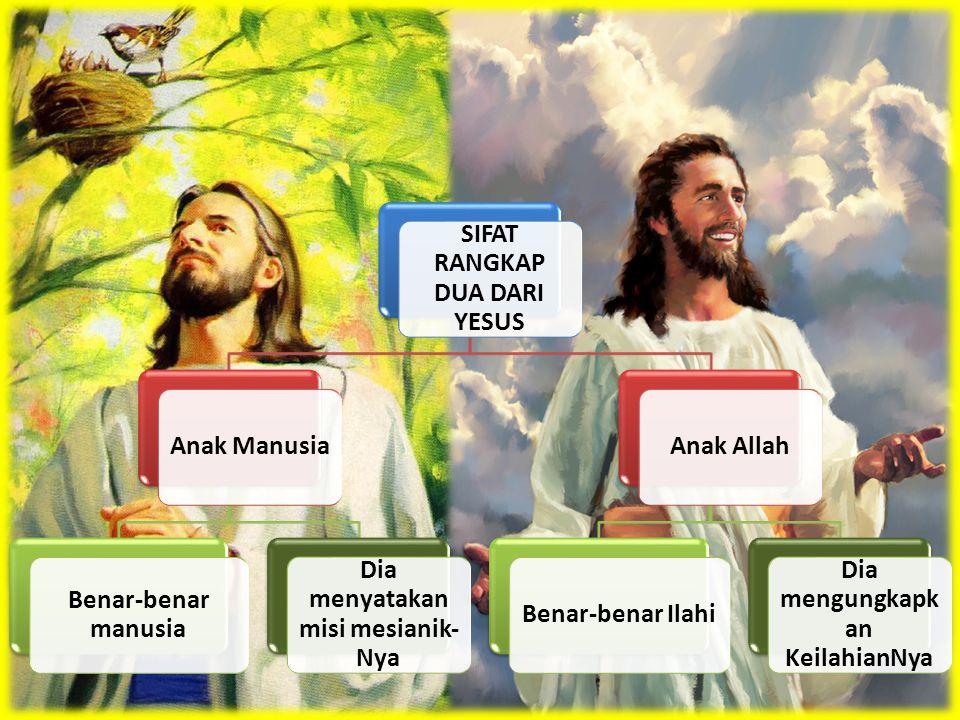 SIFAT RANGKAP DUA DARI YESUS Anak Manusia Benar-benar manusia Dia menyatakan misi mesianik- Nya Anak AllahBenar-benar Ilahi Dia mengungkapk an Keilahi