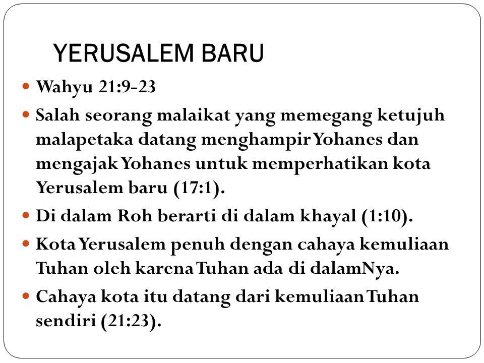 YERUSALEM BARU Wahyu 21:9-23 Salah seorang malaikat yang memegang ketujuh malapetaka datang menghampir Yohanes dan mengajak Yohanes untuk memperhatika