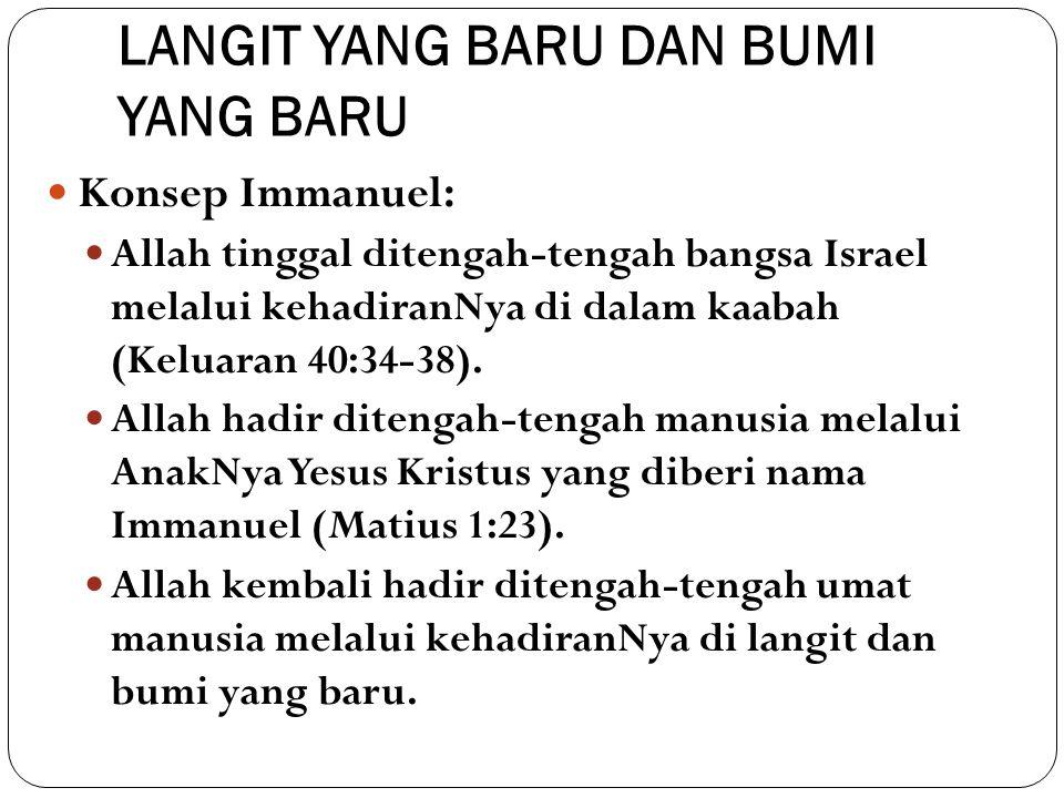LANGIT YANG BARU DAN BUMI YANG BARU Konsep Immanuel: Allah tinggal ditengah-tengah bangsa Israel melalui kehadiranNya di dalam kaabah (Keluaran 40:34-