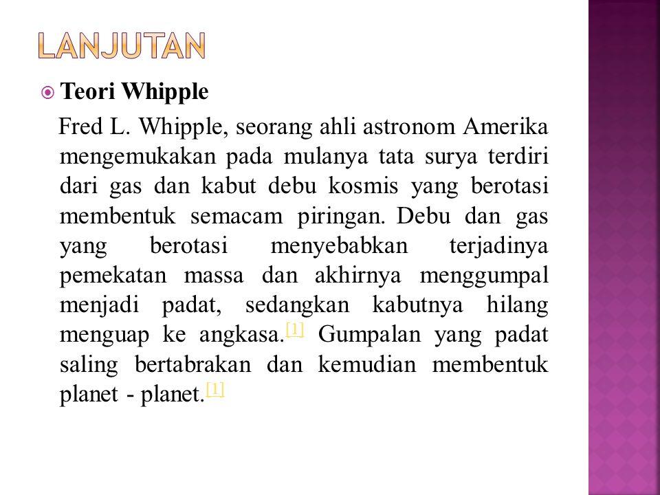  Teori Whipple Fred L. Whipple, seorang ahli astronom Amerika mengemukakan pada mulanya tata surya terdiri dari gas dan kabut debu kosmis yang berota