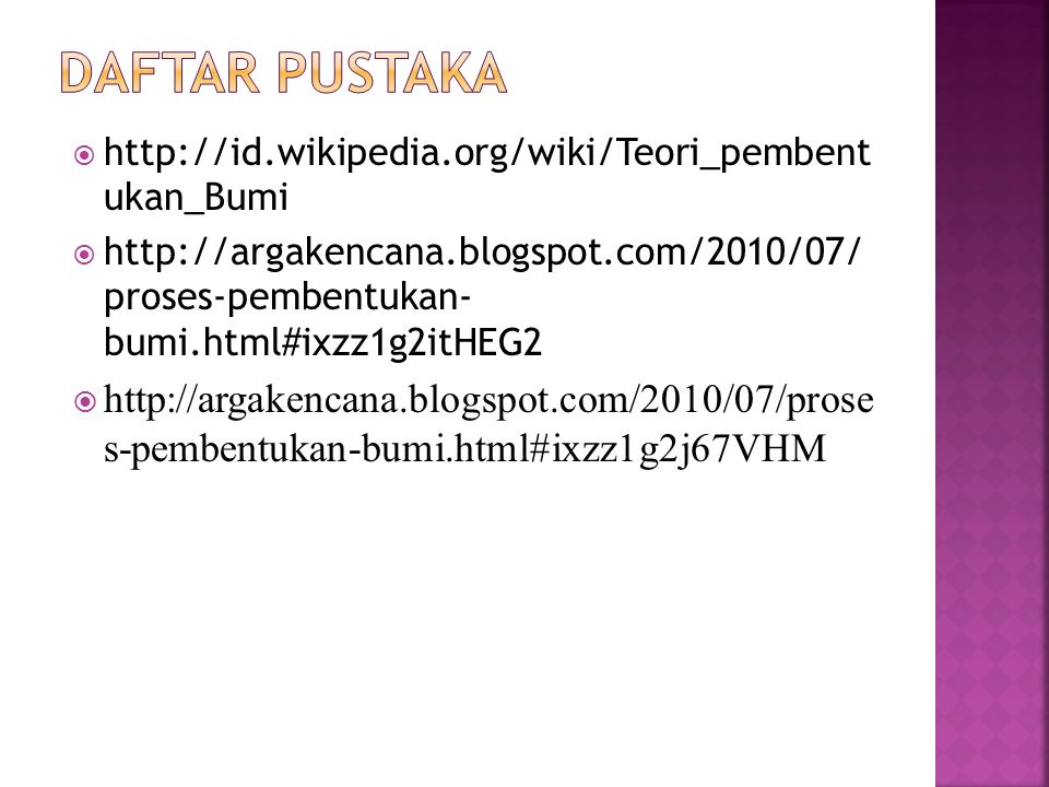  http://id.wikipedia.org/wiki/Teori_pembent ukan_Bumi  http://argakencana.blogspot.com/2010/07/ proses-pembentukan- bumi.html#ixzz1g2itHEG2  http://argakencana.blogspot.com/2010/07/prose s-pembentukan-bumi.html#ixzz1g2j67VHM