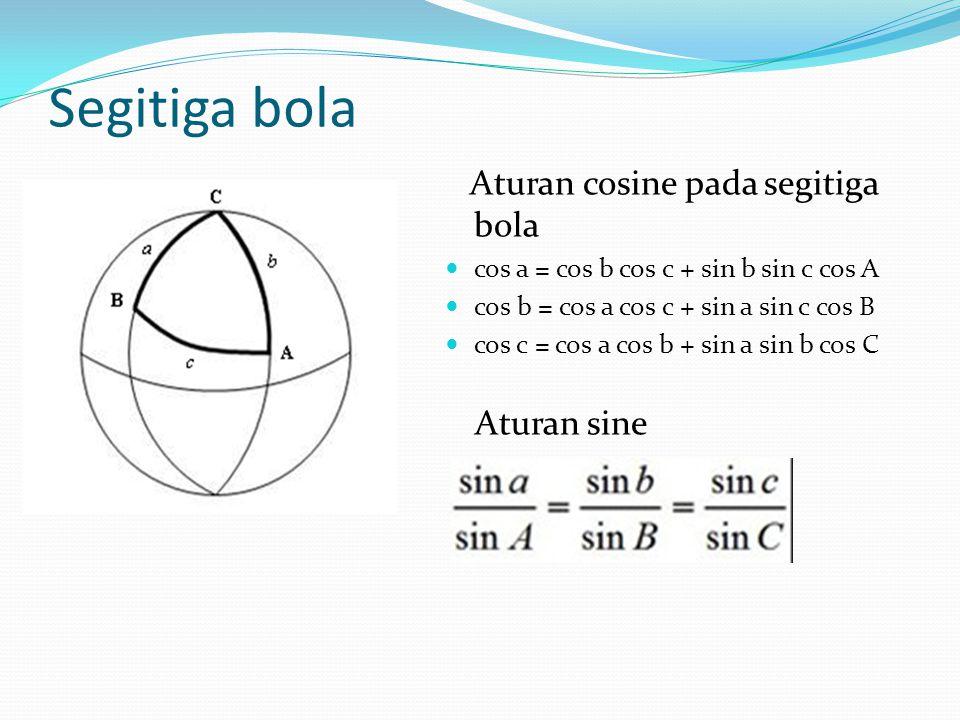 Segitiga bola Aturan cosine pada segitiga bola cos a = cos b cos c + sin b sin c cos A cos b = cos a cos c + sin a sin c cos B cos c = cos a cos b + sin a sin b cos C Aturan sine