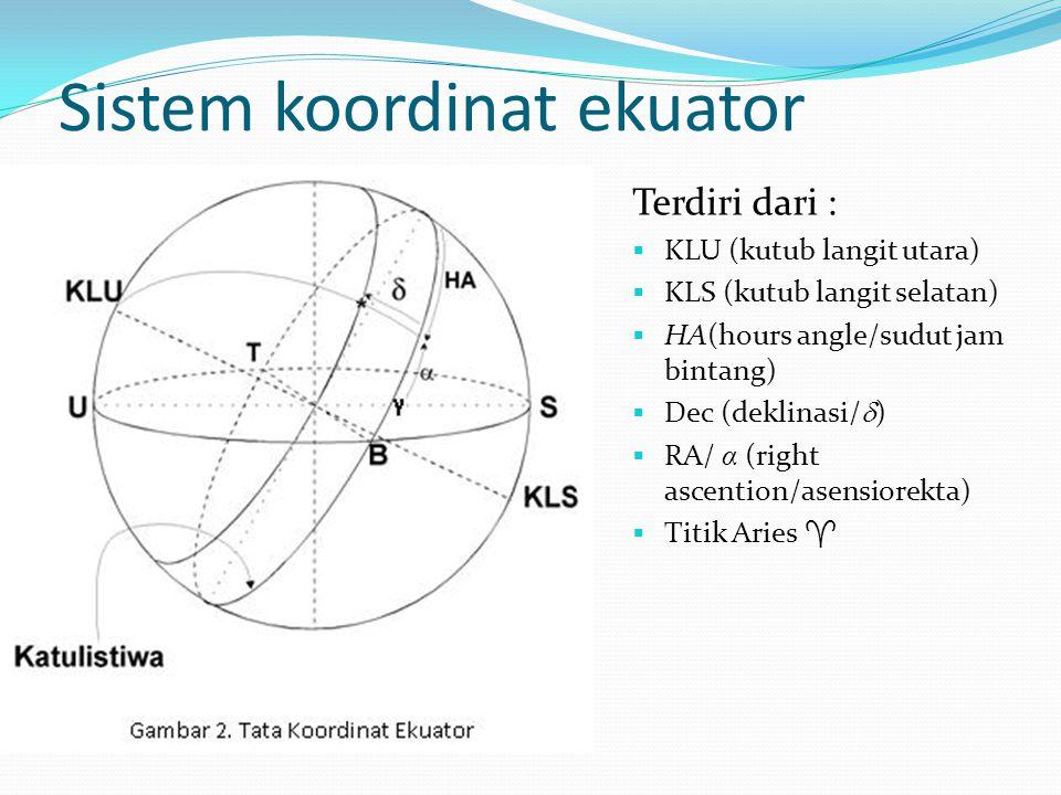 Sistem koordinat ekuator Terdiri dari :  KLU (kutub langit utara)  KLS (kutub langit selatan)  HA(hours angle/sudut jam bintang)  Dec (deklinasi/  )  RA/ α (right ascention/asensiorekta)  Titik Aries 