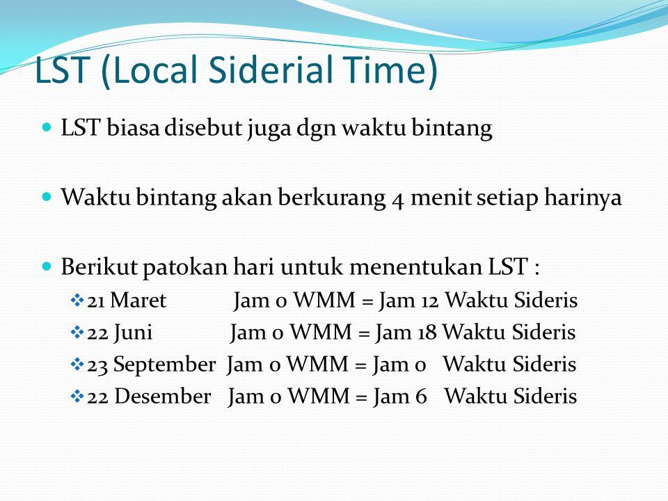 LST (Local Siderial Time) LST biasa disebut juga dgn waktu bintang Waktu bintang akan berkurang 4 menit setiap harinya Berikut patokan hari untuk menentukan LST :  21 Maret Jam 0 WMM = Jam 12 Waktu Sideris  22 Juni Jam 0 WMM = Jam 18 Waktu Sideris  23 September Jam 0 WMM = Jam 0 Waktu Sideris  22 Desember Jam 0 WMM = Jam 6 Waktu Sideris