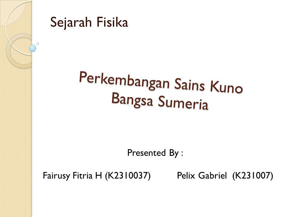 Perkembangan Sains Kuno Bangsa Sumeria Sejarah Fisika Fairusy Fitria H (K2310037)Pelix Gabriel (K231007) Presented By :