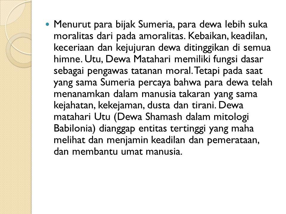 Menurut para bijak Sumeria, para dewa lebih suka moralitas dari pada amoralitas. Kebaikan, keadilan, keceriaan dan kejujuran dewa ditinggikan di semua